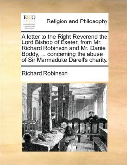 A letter to the Right Reverend the Lord Bishop of Exeter, from Mr. Richard Robinson and Mr. Daniel Boddy, ... concerning the abuse of Sir Marmaduke Darell's charity.