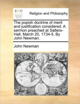 The popish doctrine of merit and justification considered. A sermon preached at Salters-Hall, March 20, 1734-5. By John Newman.