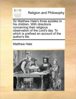 Sir Matthew Hale's three epistles to his children. With directions concerning their religious observation of the Lord's day. To which is prefixed an account of the author's life.