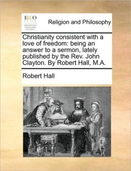 Christianity consistent with a love of freedom: being an answer to a sermon, lately published by the Rev. John Clayton. By Robert Hall, M.A.