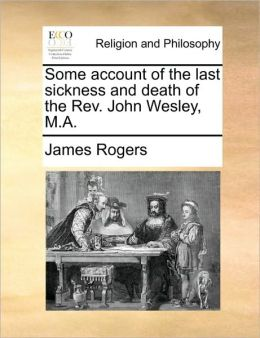 Some account of the last sickness and death of the Rev. John Wesley, M.A.