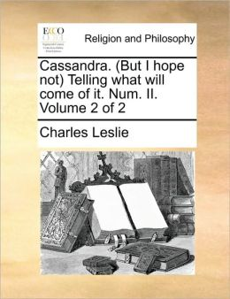 Cassandra. (But I hope not) Telling what will come of it. Num. II. Volume 2 of 2