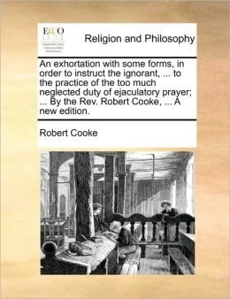 An exhortation with some forms, in order to instruct the ignorant, ... to the practice of the too much neglected duty of ejaculatory prayer; ... By the Rev. Robert Cooke, ... A new edition.