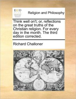 Think well on't; or, reflections on the great truths of the Christian religion. For every day in the month. The third edition corrected.