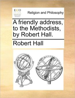 A friendly address, to the Methodists, by Robert Hall.