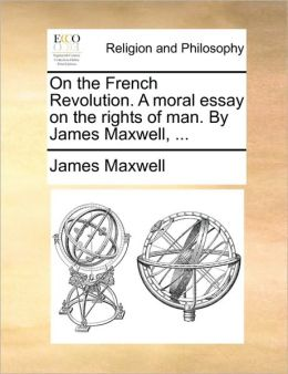 On the French Revolution. A moral essay on the rights of man. By James Maxwell, ...