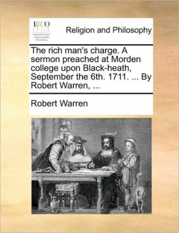 The rich man's charge. A sermon preached at Morden college upon Black-heath, September the 6th. 1711. ... By Robert Warren, ...
