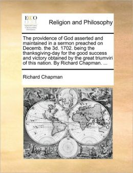 The providence of God asserted and maintained in a sermon preached on Decemb. the 3d. 1702. being the thanksgiving-day for the good success and victory obtained by the great triumviri of this nation. By Richard Chapman. ...
