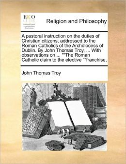 A pastoral instruction on the duties of Christian citizens, addressed to the Roman Catholics of the Archdiocess of Dublin. By John Thomas Troy, ... With observations on ...