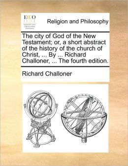 The city of God of the New Testament; or, a short abstract of the history of the church of Christ, ... By ... Richard Challoner, ... The fourth edition.