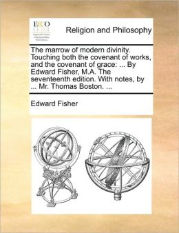 The marrow of modern divinity. Touching both the covenant of works, and the covenant of grace: ... By Edward Fisher, M.A. The seventeenth edition. With notes, by ... Mr. Thomas Boston. ...