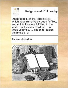 Dissertations On The Prophecies, Which Have Remarkably Been Fulfilled, And At This Time Are Fulfilling In The World. By Thomas Newton, ... In Three Volumes. ... The Third Edition. Volume 2 Of 3