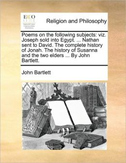 Poems on the following subjects: viz. Joseph sold into Egypt. ... Nathan sent to David. The complete history of Jonah. The history of Susanna and the two elders ... By John Bartlett.