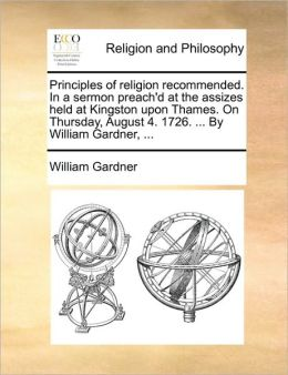 Principles of religion recommended. In a sermon preach'd at the assizes held at Kingston upon Thames. On Thursday, August 4. 1726. ... By William Gardner, ...