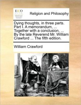 Dying thoughts, in three parts. Part I. A memorandum, ... Together with a conclusion, ... By the late Reverend Mr. William Crawford ... The fifth edition.
