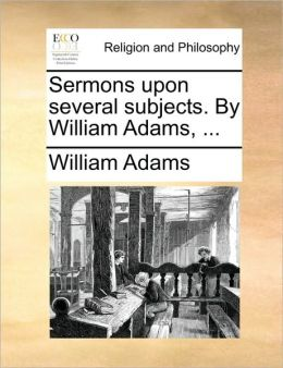 Sermons upon several subjects. By William Adams, ...