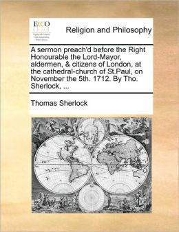 A sermon preach'd before the Right Honourable the Lord-Mayor, aldermen, & citizens of London, at the cathedral-church of St.Paul, on November the 5th. 1712. By Tho. Sherlock, ...