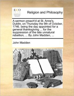 A Sermon Preach'D At St. Anne's, Dublin, On Thursday The 9th Of October, 1746. Being The Day Appointed For A General Thanksgiving ... For The Suppression Of The Late Unnatural Rebellion, ... By John Madden, ...