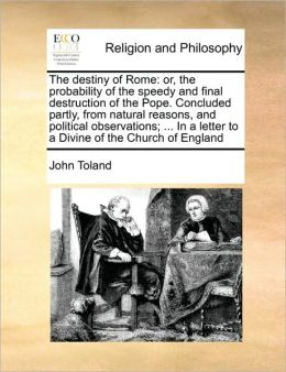 The destiny of Rome: or, the probability of the speedy and final destruction of the Pope. Concluded partly, from natural reasons, and political observations; ... In a letter to a Divine of the Church of England
