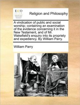A vindication of public and social worship; containing an examination of the evidence concerning it in the New Testament, and of Mr. Wakefield's enquiry into its propriety and expediency. By William Parry.