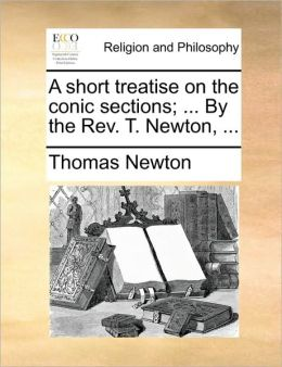 A short treatise on the conic sections; ... By the Rev. T. Newton, ...
