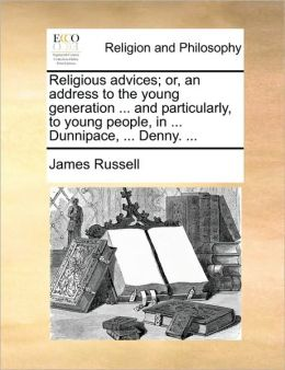 Religious advices; or, an address to the young generation ... and particularly, to young people, in ... Dunnipace, ... Denny. ...