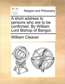 A short address to persons who are to be confirmed. By William Lord Bishop of Bangor.