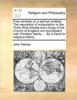 Free remarks on a sermon entitled, The requisition of subscription to the Thirty Nine Articles and Liturgy of the Church of England not inconsistent with Christian liberty: ... By a friend to religious liberty.