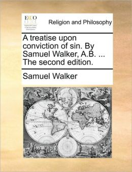 A treatise upon conviction of sin. By Samuel Walker, A.B. ... The second edition.