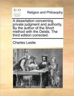 A dissertation concerning private judgment and authority. By the author of the Short method with the Deists. The third edition corrected.