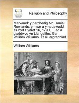 Marwnad: y parchedig Mr. Daniel Rowlands, yr hwn a ymadawodd 'r byd Hydref 16, 1790, ... ac a gladdwyd yn Llangeitho. Gan William Williams. Yr ail argraphiad.