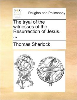The tryal of the witnesses of the Resurrection of Jesus. ...