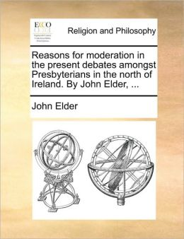Reasons for moderation in the present debates amongst Presbyterians in the north of Ireland. By John Elder, ...