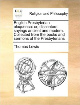 English Presbyterian eloquence: or, dissenters sayings ancient and modern. Collected from the books and sermons of the Presbyterians