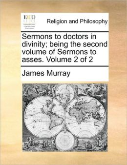 Sermons to doctors in divinity; being the second volume of Sermons to asses. Volume 2 of 2