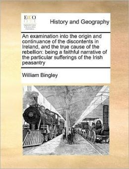 An examination into the origin and continuance of the discontents in Ireland, and the true cause of the rebellion: being a faithful narrative of the particular sufferings of the Irish peasantry