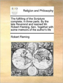 The fulfilling of the Scripture complete; in three parts. By the late Reverend and learned Mr. Robert Fleming, Sen. Together with some memoirs of the author's life
