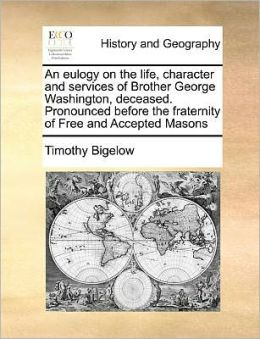 An eulogy on the life, character and services of Brother George Washington, deceased. Pronounced before the fraternity of Free and Accepted Masons Timothy Bigelow