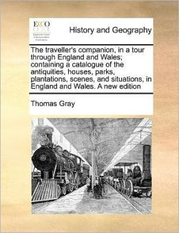 The traveller's companion, in a tour through England and Wales; containing a catalogue of the antiquities, houses, parks, plantations, scenes, and situations, in England and Wales. A new edition