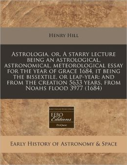 Astrologia, or, A starry lecture being an astrological, astronomical, meteorological essay for the year of grace 1684, it being the bissextile, or leap-year: and from the creation 5633 years, from Noahs Flood 3977 (1684)