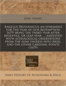 Angelus Britannicus an ephemeris for the year of our redemption 1679: being the third year after bissextile, or leap-year ... : amplified with astrological observations from the suns ingress into Aries, and the other cardinal Points (1679)