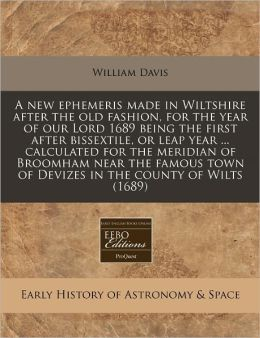 A new ephemeris made in Wiltshire after the old fashion, for the year of our Lord 1689 being the first after bissextile, or leap year ... calculated for the meridian of Broomham near the famous town of Devizes in the county of Wilts (1689)