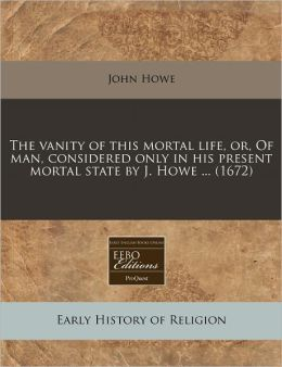The vanity of this mortal life, or, of man, considered only in his present mortal state by J. Howe ... (1672)
