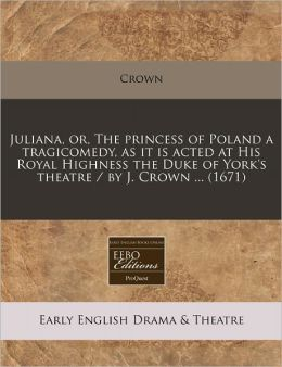 Juliana, or, the princess of Poland a tragicomedy, as it Is acted at His Royal Highness the Duke of York's theatre / by J. Crown ... (1671)