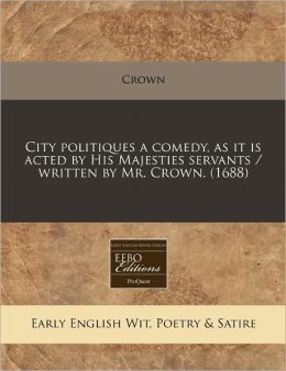 City politiques a comedy, as it Is acted by His Majesties servants / written by Mr. Crown. (1688)