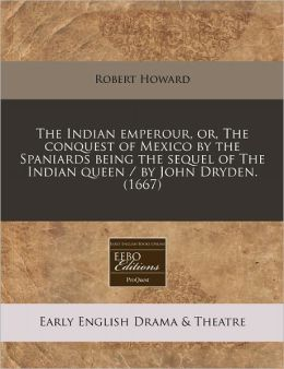 The Indian emperour, or, the conquest of Mexico by the Spaniards being the sequel of the Indian queen / by John Dryden. (1667)