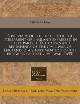 A breviary of the history of the Parliament of England expressed in three parts, 1. the causes and beginnings of the civil war of England, 2. A short mention of the progress of that civil War (1655)