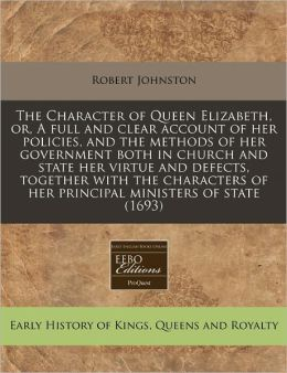The Character of Queen Elizabeth, or, A full and clear account of her policies, and the methods of her government both in church and state her virtue and defects, together with the characters of her principal ministers of State (1693)