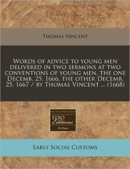 Words of advice to young men delivered in two sermons at two conventions of young men, the one Decemb. 25, 1666, the other Decemb. 25, 1667 / by Thomas Vincent ... (1668)
