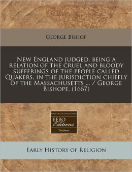 New England judged. being a relation of the cruel and bloody sufferings of the people called Quakers, in the jurisdiction chiefly of the Massachusetts ... / George Bishope. (1667)